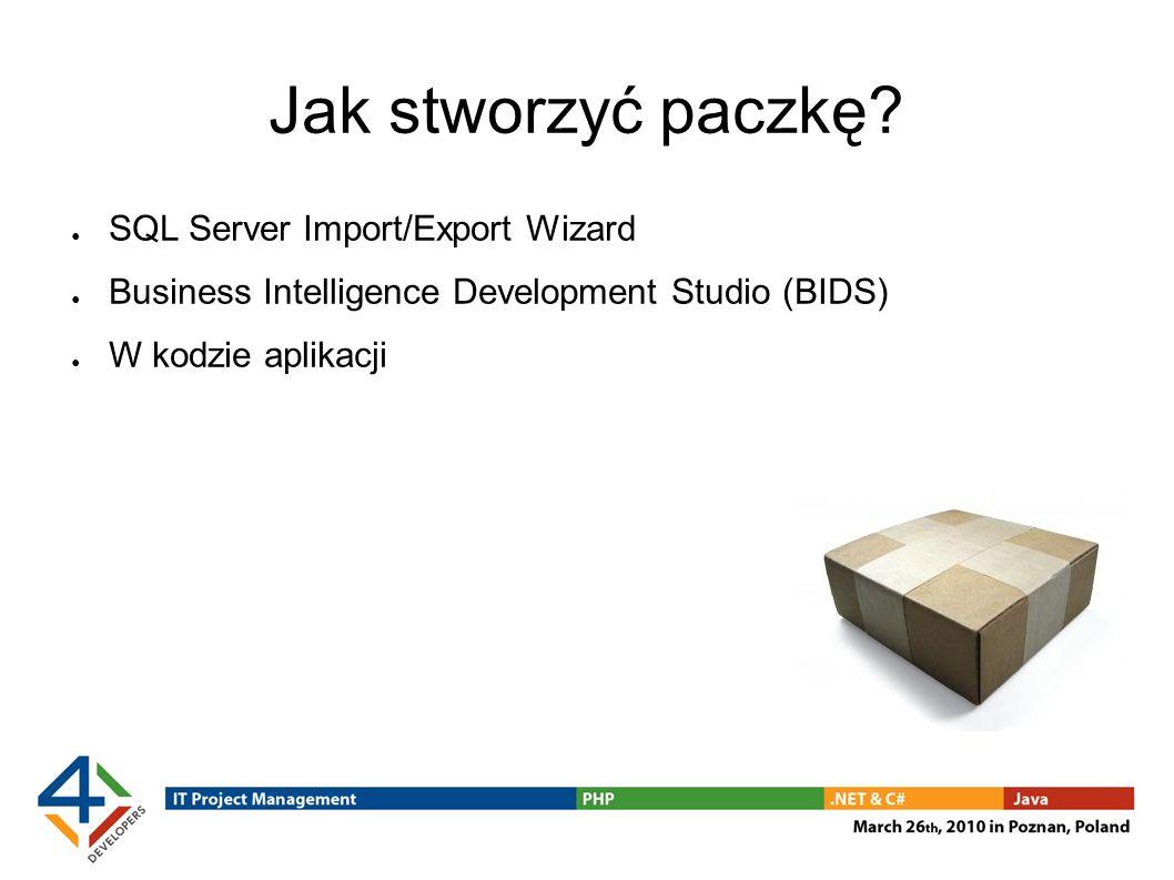 Jak stworzyć paczkę? SQL Server Import/Export Wizard Business Intelligence Development Studio (BIDS) W kodzie aplikacji