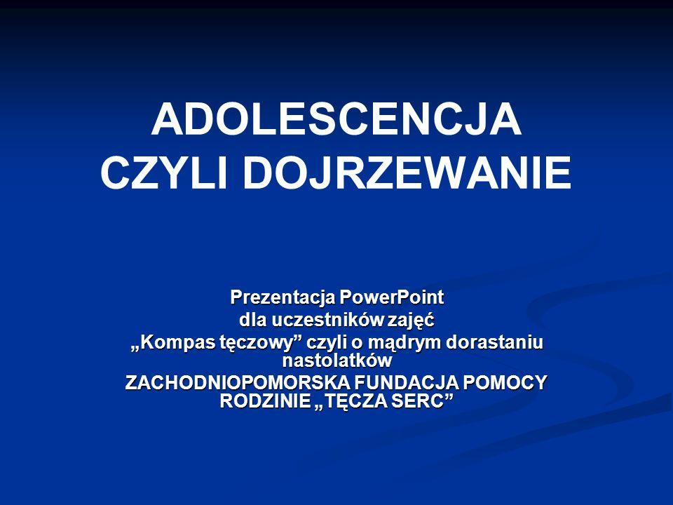 ADOLESCENCJA CZYLI DOJRZEWANIE Prezentacja PowerPoint dla uczestników zajęć Kompas tęczowy czyli o mądrym dorastaniu nastolatków ZACHODNIOPOMORSKA FUNDACJA POMOCY RODZINIE TĘCZA SERC