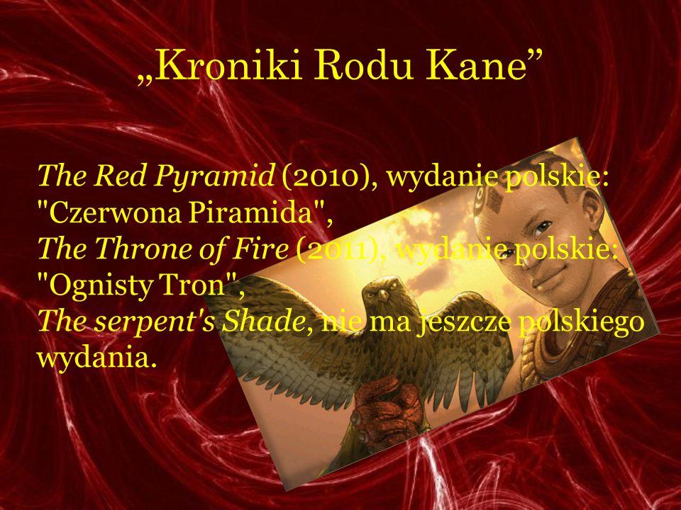 Kroniki Rodu Kane The Red Pyramid (2010), wydanie polskie: Czerwona Piramida , The Throne of Fire (2011), wydanie polskie: Ognisty Tron , The serpent s Shade, nie ma jeszcze polskiego wydania.