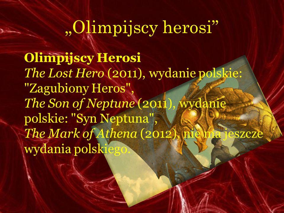 Olimpijscy herosi Olimpijscy Herosi The Lost Hero (2011), wydanie polskie: Zagubiony Heros , The Son of Neptune (2011), wydanie polskie: Syn Neptuna , The Mark of Athena (2012), nie ma jeszcze wydania polskiego.