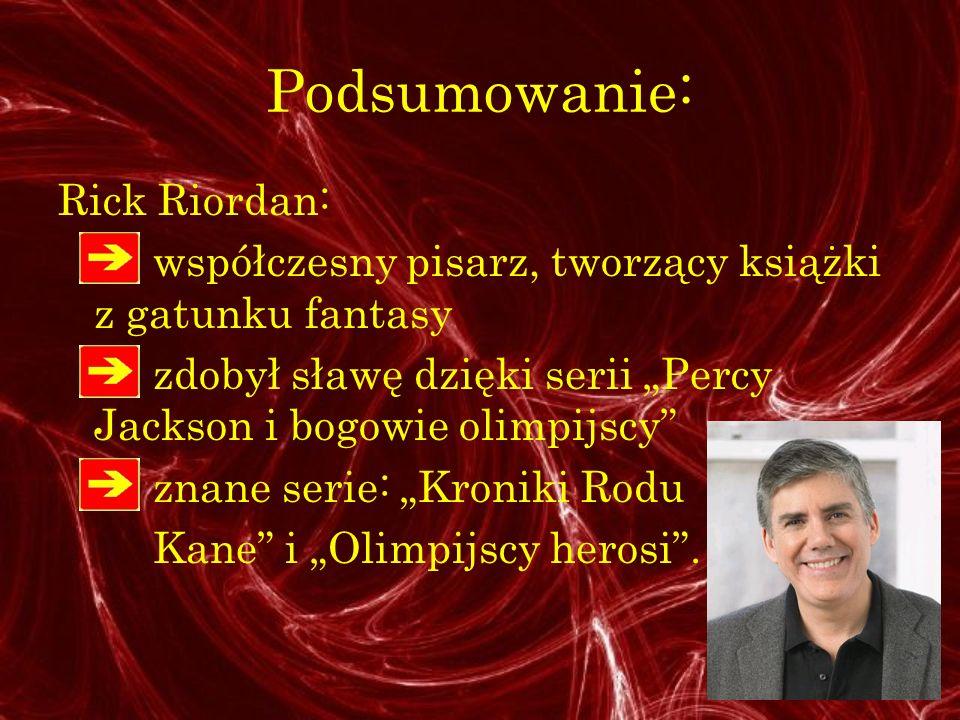 Podsumowanie: Rick Riordan: współczesny pisarz, tworzący książki z gatunku fantasy zdobył sławę dzięki serii Percy Jackson i bogowie olimpijscy znane serie: Kroniki Rodu Kane i Olimpijscy herosi.