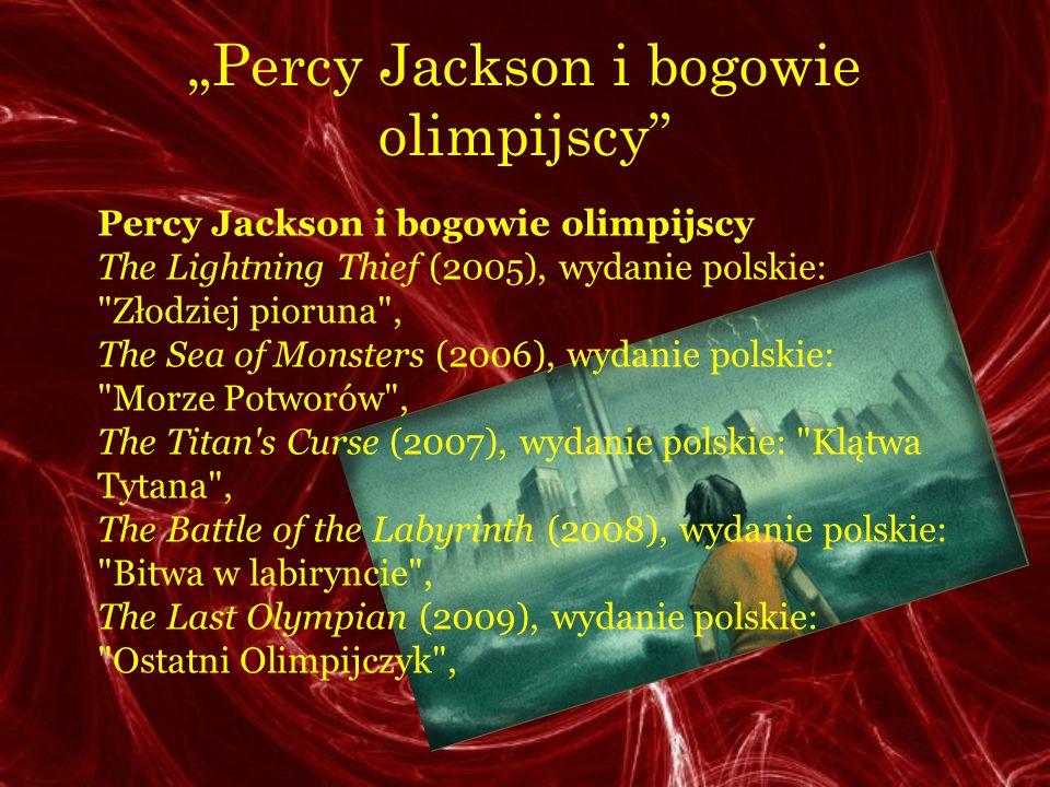 Percy Jackson i bogowie olimpijscy The Lightning Thief (2005), wydanie polskie: Złodziej pioruna , The Sea of Monsters (2006), wydanie polskie: Morze Potworów , The Titan s Curse (2007), wydanie polskie: Klątwa Tytana , The Battle of the Labyrinth (2008), wydanie polskie: Bitwa w labiryncie , The Last Olympian (2009), wydanie polskie: Ostatni Olimpijczyk ,