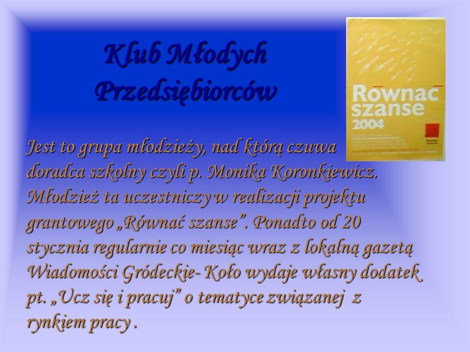 Klub Młodych Przedsiębiorców Jest to grupa młodzieży, nad którą czuwa doradca szkolny czyli p. Monika Koronkiewicz. Młodzież ta uczestniczy w realizac