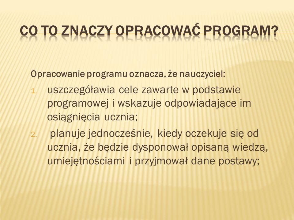 Opracowanie programu oznacza, że nauczyciel: 1. uszczegóławia cele zawarte w podstawie programowej i wskazuje odpowiadające im osiągnięcia ucznia; 2.