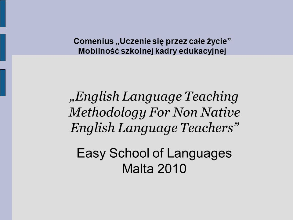 Comenius Uczenie się przez całe życie Mobilność szkolnej kadry edukacyjnej English Language Teaching Methodology For Non Native English Language Teachers Easy School of Languages Malta 2010