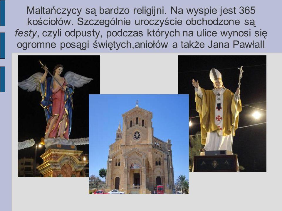 Maltańczycy są bardzo religijni. Na wyspie jest 365 kościołów. Szczególnie uroczyście obchodzone są festy, czyli odpusty, podczas których na ulice wyn
