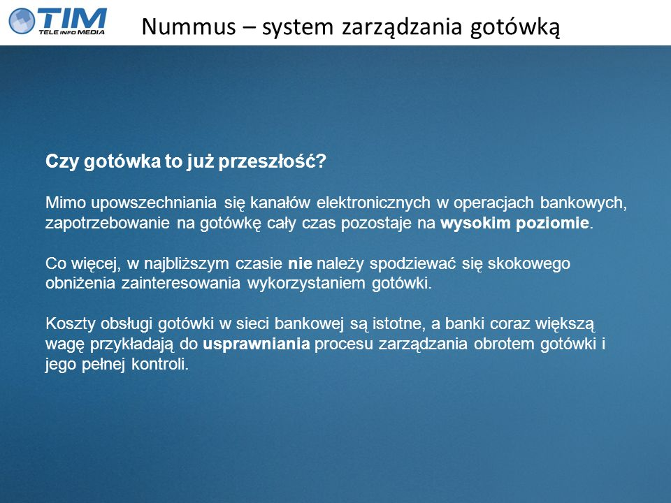 Nummus – system zarządzania gotówką Czy gotówka to już przeszłość? Mimo upowszechniania się kanałów elektronicznych w operacjach bankowych, zapotrzebo