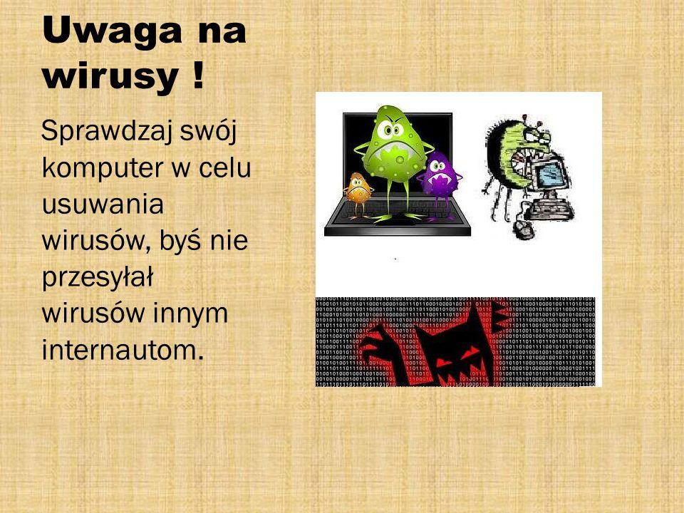 Uwaga na wirusy ! Sprawdzaj swój komputer w celu usuwania wirusów, byś nie przesyłał wirusów innym internautom.