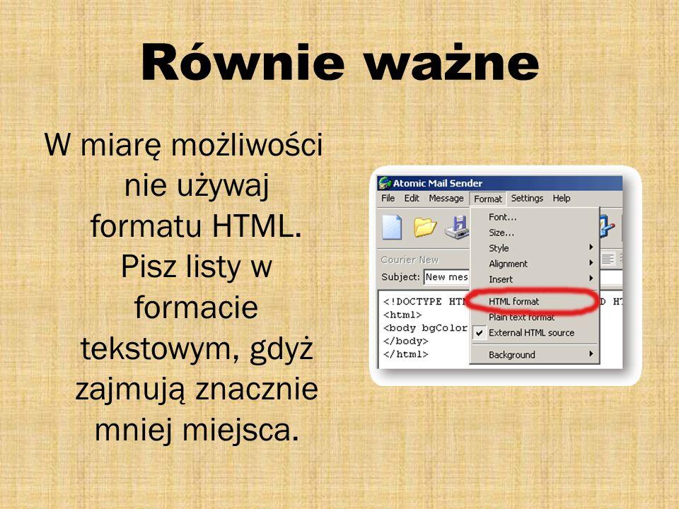 Równie ważne W miarę możliwości nie używaj formatu HTML. Pisz listy w formacie tekstowym, gdyż zajmują znacznie mniej miejsca.