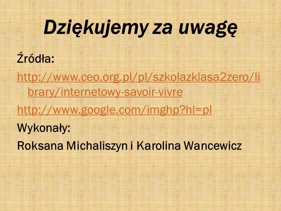 Dziękujemy za uwagę Źródła: http://www.ceo.org.pl/pl/szkolazklasa2zero/li brary/internetowy-savoir-vivre http://www.google.com/imghp?hl=pl Wykonały: R