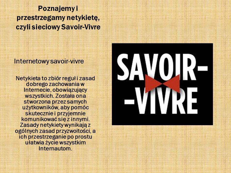 Poznajemy i przestrzegamy netykietę, czyli sieciowy Savoir-Vivre Internetowy savoir-vivre Netykieta to zbiór reguł i zasad dobrego zachowania w Intern