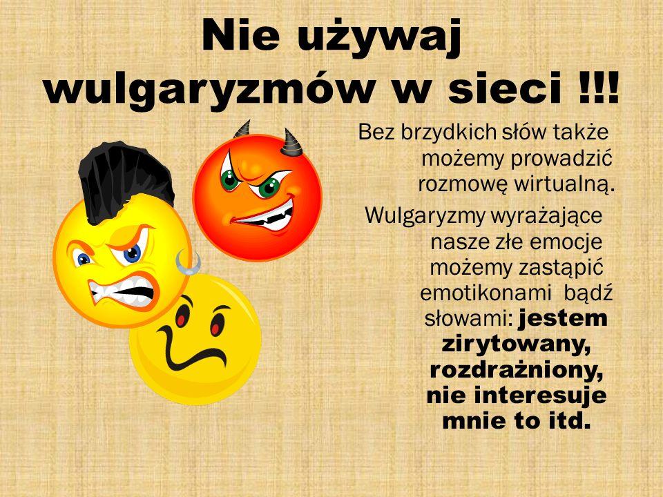Nie używaj wulgaryzmów w sieci !!! Bez brzydkich słów także możemy prowadzić rozmowę wirtualną. Wulgaryzmy wyrażające nasze złe emocje możemy zastąpić