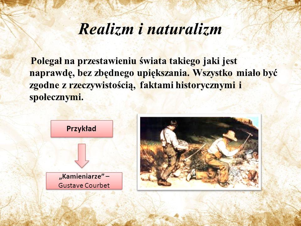 Realizm i naturalizm Polegał na przestawieniu świata takiego jaki jest naprawdę, bez zbędnego upiększania.