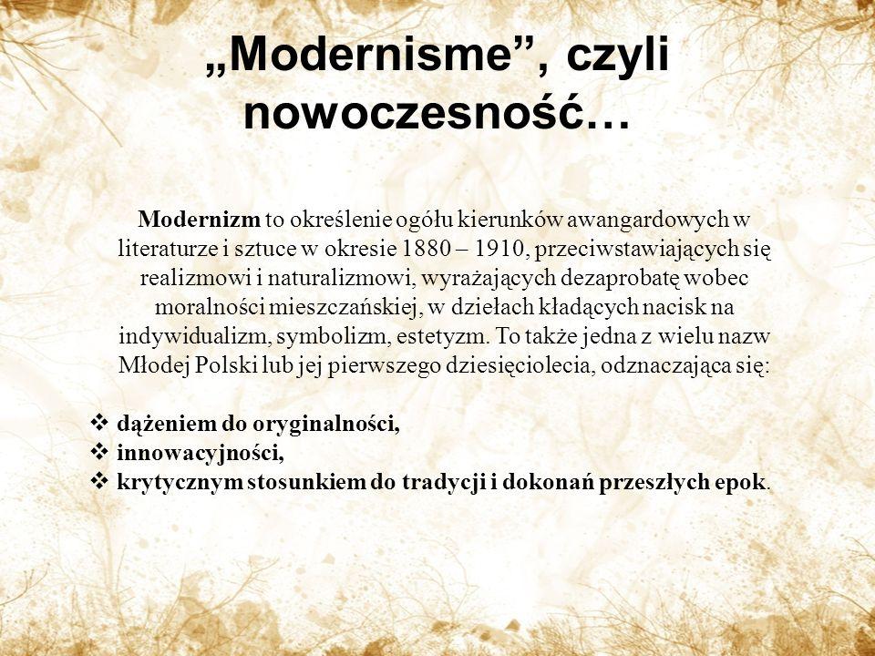 Modernisme, czyli nowoczesność… Modernizm to określenie ogółu kierunków awangardowych w literaturze i sztuce w okresie 1880 – 1910, przeciwstawiających się realizmowi i naturalizmowi, wyrażających dezaprobatę wobec moralności mieszczańskiej, w dziełach kładących nacisk na indywidualizm, symbolizm, estetyzm.