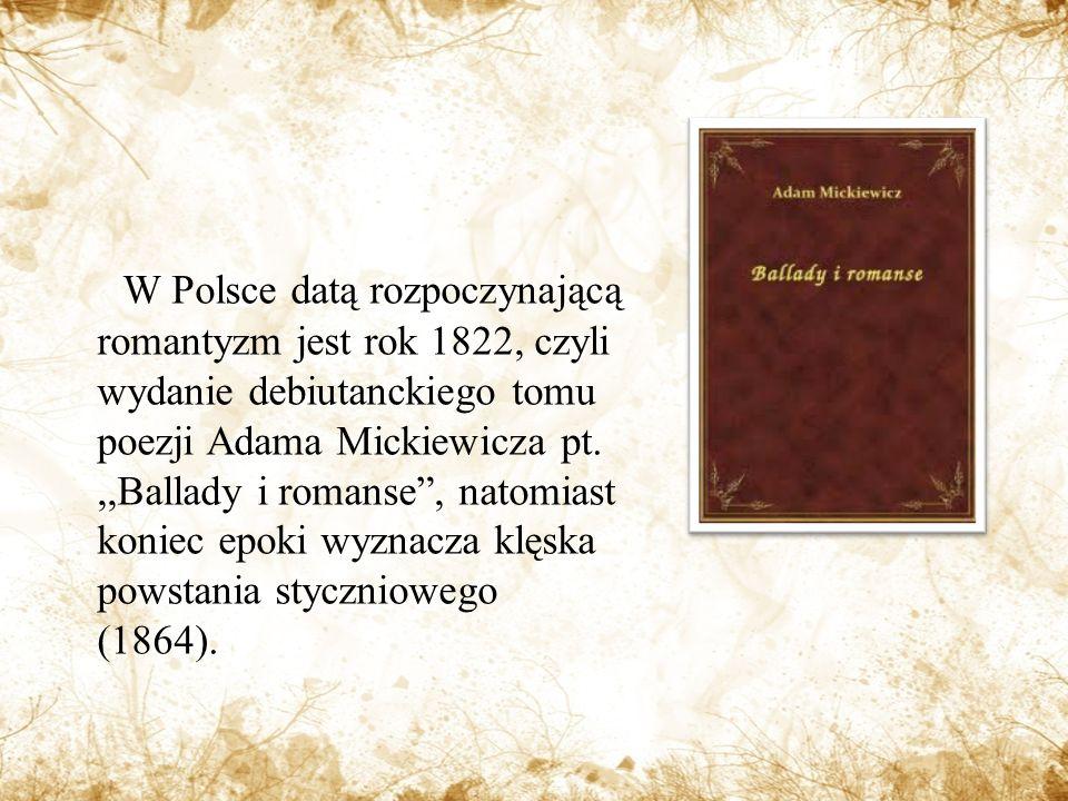 W Polsce datą rozpoczynającą romantyzm jest rok 1822, czyli wydanie debiutanckiego tomu poezji Adama Mickiewicza pt.,,Ballady i romanse, natomiast koniec epoki wyznacza klęska powstania styczniowego (1864).