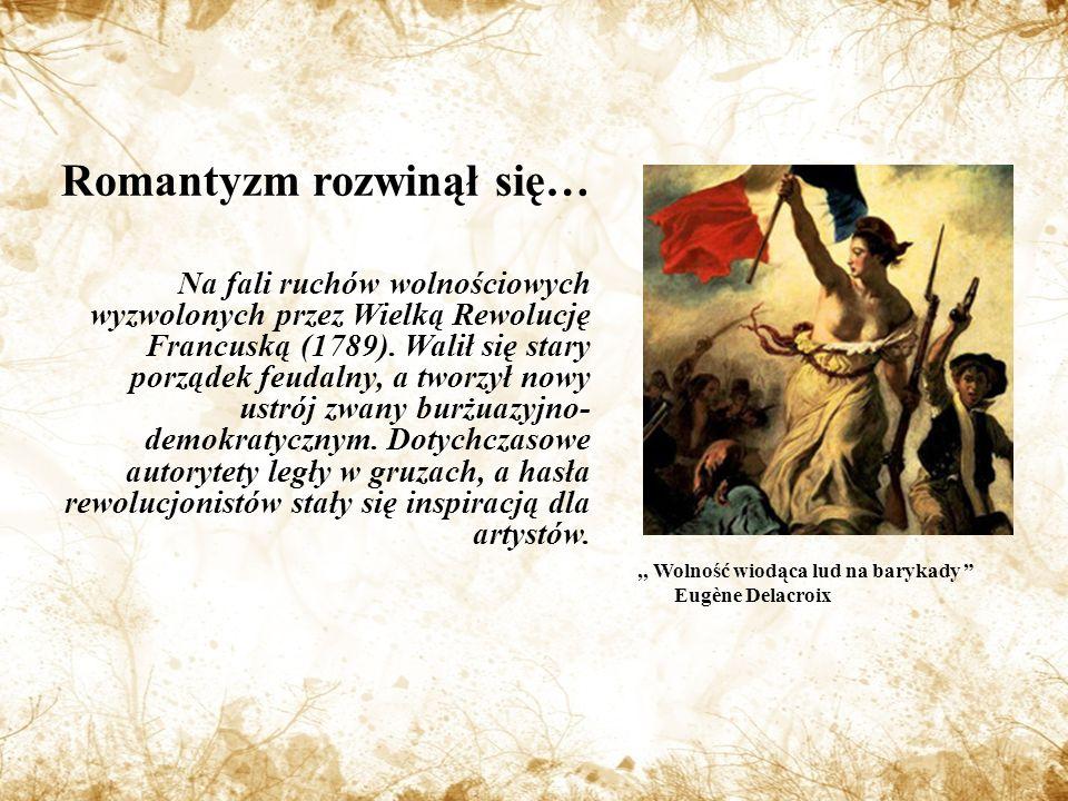 Romantyzm rozwinął się… Na fali ruchów wolnościowych wyzwolonych przez Wielką Rewolucję Francuską (1789).
