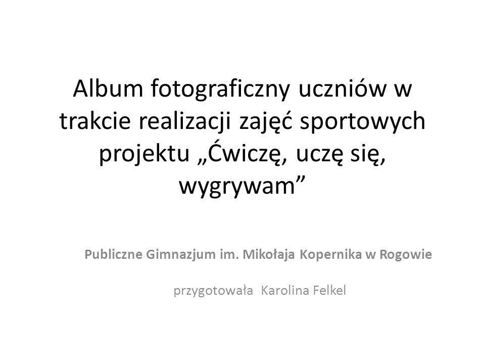 Album fotograficzny uczniów w trakcie realizacji zajęć sportowych projektu Ćwiczę, uczę się, wygrywam Publiczne Gimnazjum im.