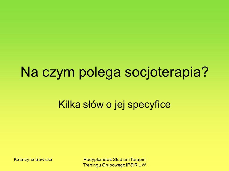 Katarzyna SawickaPodyplomowe Studium Terapii i Treningu Grupowego IPSiR UW Na czym polega socjoterapia? Kilka słów o jej specyfice