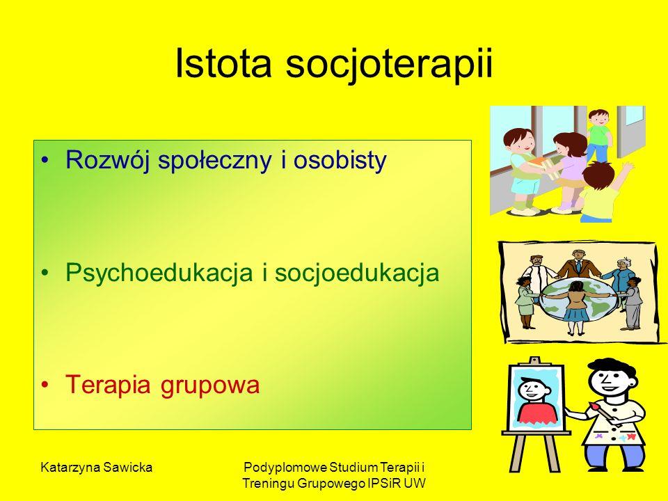 Katarzyna SawickaPodyplomowe Studium Terapii i Treningu Grupowego IPSiR UW Istota socjoterapii Rozwój społeczny i osobisty Psychoedukacja i socjoeduka
