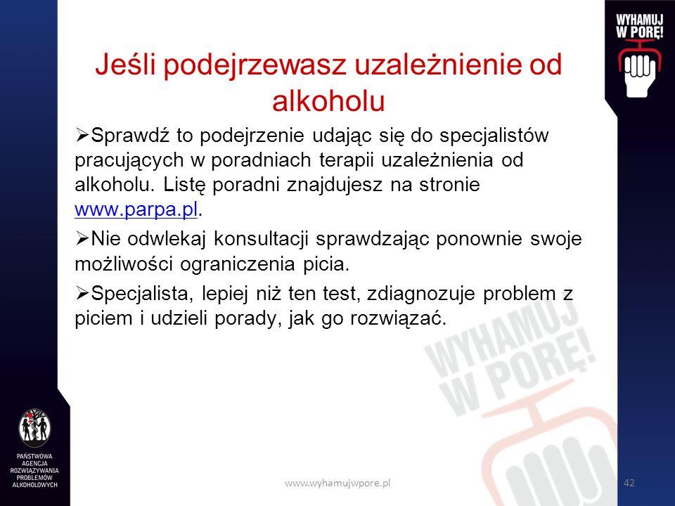 www.wyhamujwpore.pl42 Jeśli podejrzewasz uzależnienie od alkoholu Sprawdź to podejrzenie udając się do specjalistów pracujących w poradniach terapii uzależnienia od alkoholu.