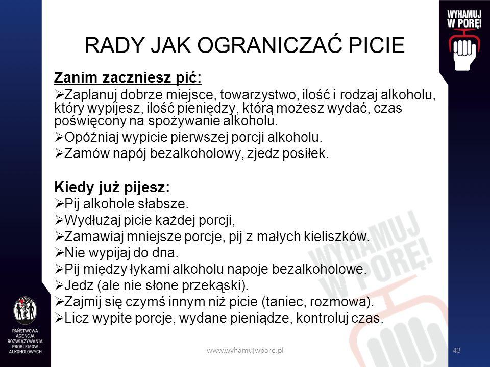 www.wyhamujwpore.pl43 RADY JAK OGRANICZAĆ PICIE Zanim zaczniesz pić: Zaplanuj dobrze miejsce, towarzystwo, ilość i rodzaj alkoholu, który wypijesz, ilość pieniędzy, którą możesz wydać, czas poświęcony na spożywanie alkoholu.