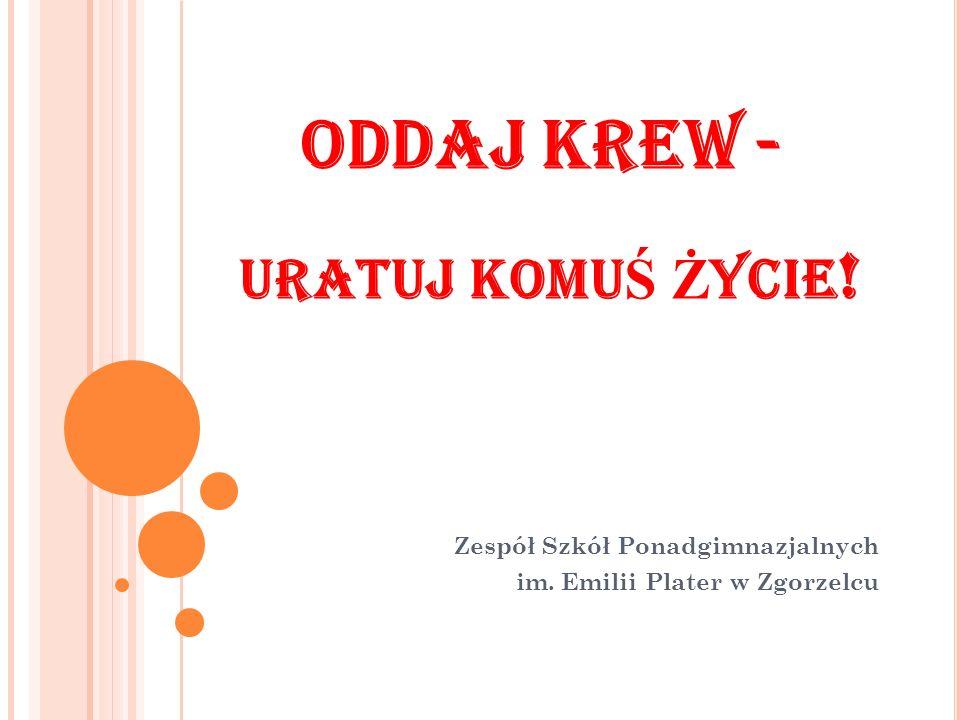 ODDAJ KREW - URATUJ KOMU Ś Ż YCIE ! Zespół Szkół Ponadgimnazjalnych im. Emilii Plater w Zgorzelcu
