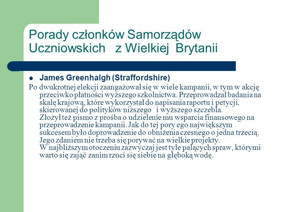 Porady członków Samorządów Uczniowskich z Wielkiej Brytanii James Greenhalgh (Straffordshire) Po dwukrotnej elekcji zaangażował się w wiele kampanii,