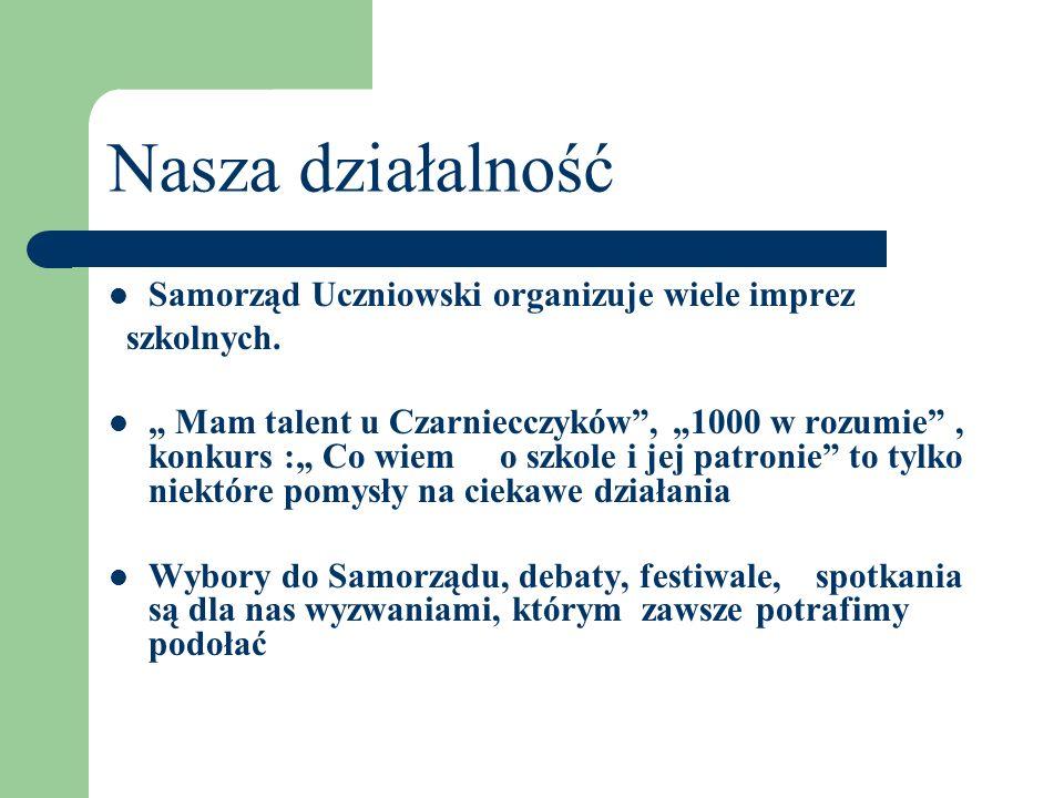 Nasza działalność Samorząd Uczniowski organizuje wiele imprez szkolnych. Mam talent u Czarniecczyków, 1000 w rozumie, konkurs : Co wiem o szkole i jej