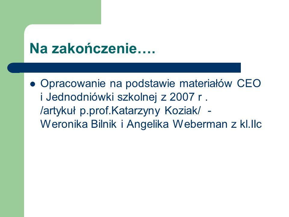 Na zakończenie…. Opracowanie na podstawie materiałów CEO i Jednodniówki szkolnej z 2007 r. /artykuł p.prof.Katarzyny Koziak/ - Weronika Bilnik i Angel