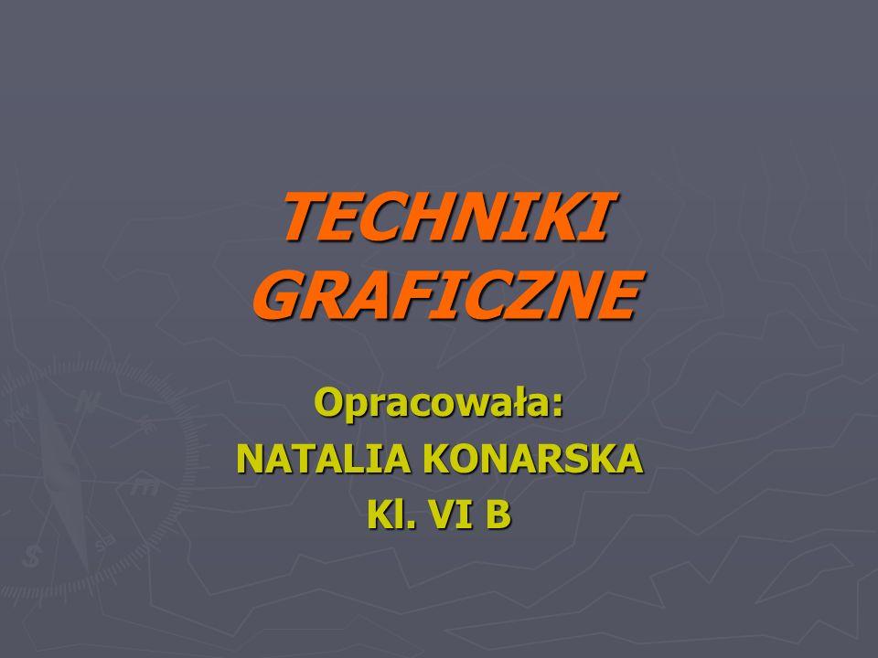 TECHNIKI GRAFICZNE Opracowała: NATALIA KONARSKA Kl. VI B