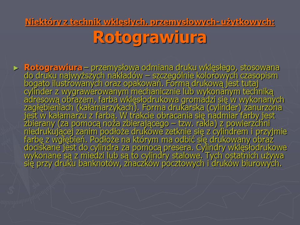 Niektóry z technik wklęsłych, przemysłowych- użytkowych: Rotograwiura Rotograwiura – przemysłowa odmiana druku wklęsłego, stosowana do druku najwyższych nakładów – szczególnie kolorowych czasopism bogato ilustrowanych oraz opakowań.