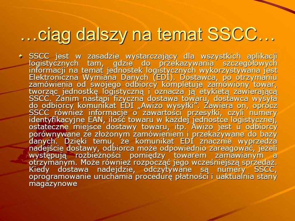 …ciąg dalszy na temat SSCC… SSCC jest w zasadzie wystarczający dla wszystkich aplikacji logistycznych tam, gdzie do przekazywania szczegółowych informacji na temat jednostek logistycznych wykorzystywana jest Elektroniczna Wymiana Danych (EDI).