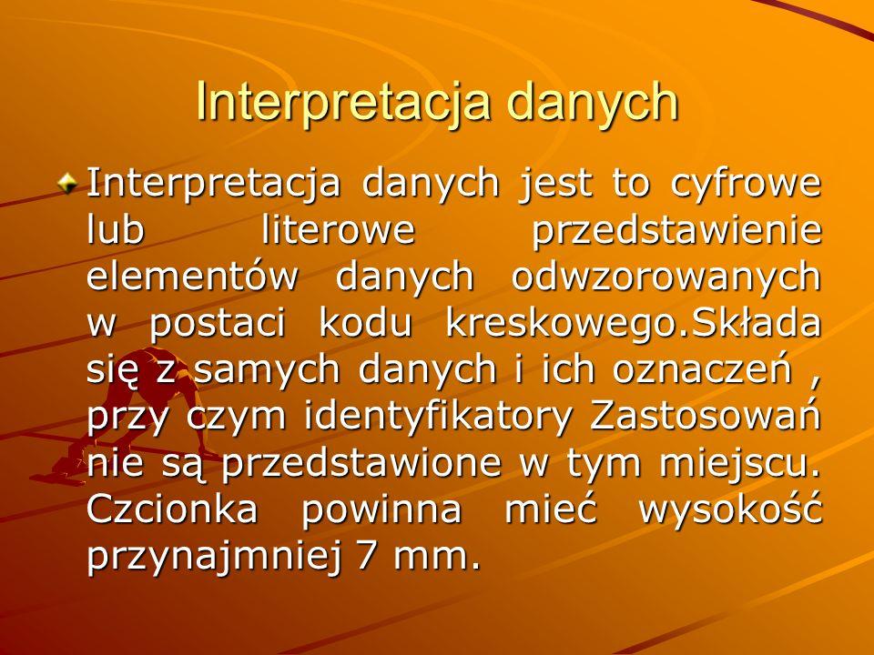 Interpretacja danych Interpretacja danych jest to cyfrowe lub literowe przedstawienie elementów danych odwzorowanych w postaci kodu kreskowego.Składa się z samych danych i ich oznaczeń, przy czym identyfikatory Zastosowań nie są przedstawione w tym miejscu.
