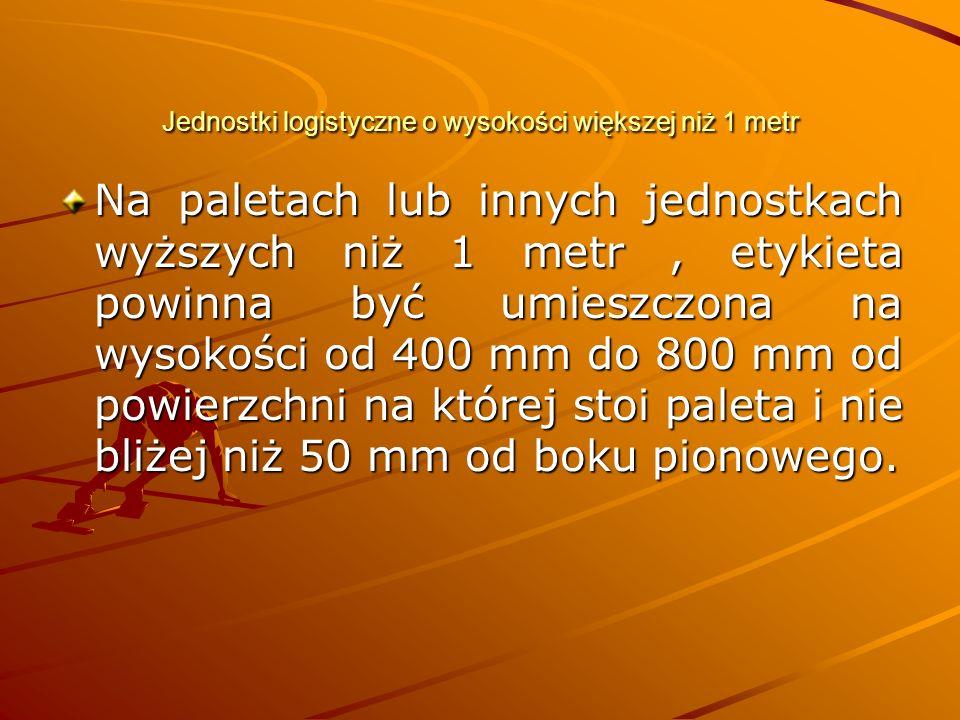 Jednostki logistyczne o wysokości większej niż 1 metr Na paletach lub innych jednostkach wyższych niż 1 metr, etykieta powinna być umieszczona na wysokości od 400 mm do 800 mm od powierzchni na której stoi paleta i nie bliżej niż 50 mm od boku pionowego.