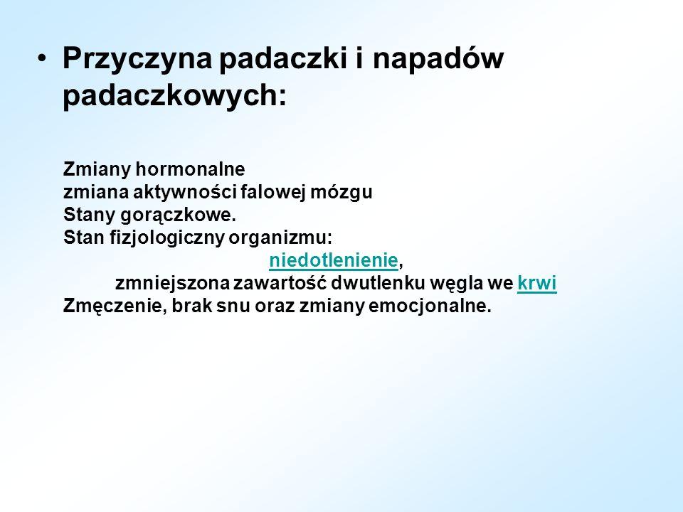 Przyczyna padaczki i napadów padaczkowych: Zmiany hormonalne zmiana aktywności falowej mózgu Stany gorączkowe. Stan fizjologiczny organizmu: niedotlen