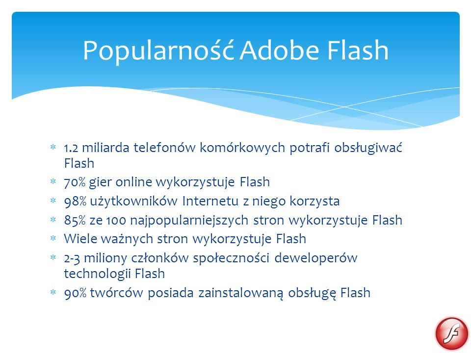 1.2 miliarda telefonów komórkowych potrafi obsługiwać Flash 70% gier online wykorzystuje Flash 98% użytkowników Internetu z niego korzysta 85% ze 100