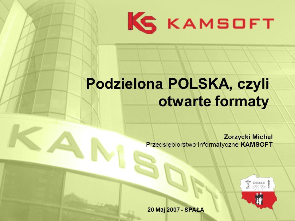 Podzielona POLSKA, czyli otwarte formaty 20 Maj 2007 - SPAŁA Zorzycki Michał Przedsiębiorstwo Informatyczne KAMSOFT