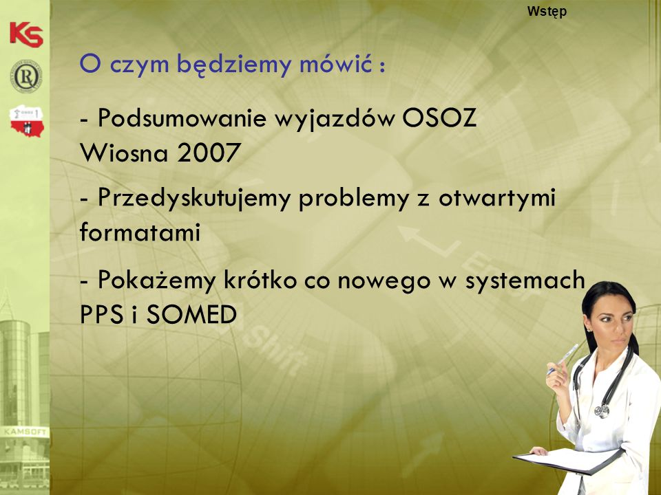KS-MEDIS 20072 O czym będziemy mówić : Wstęp - Podsumowanie wyjazdów OSOZ Wiosna 2007 - Przedyskutujemy problemy z otwartymi formatami - Pokażemy krót