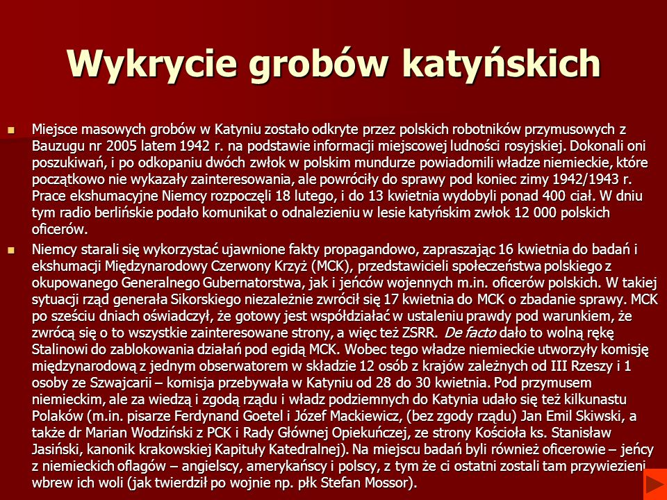 Wykrycie grobów katyńskich Miejsce masowych grobów w Katyniu zostało odkryte przez polskich robotników przymusowych z Bauzugu nr 2005 latem 1942 r. na