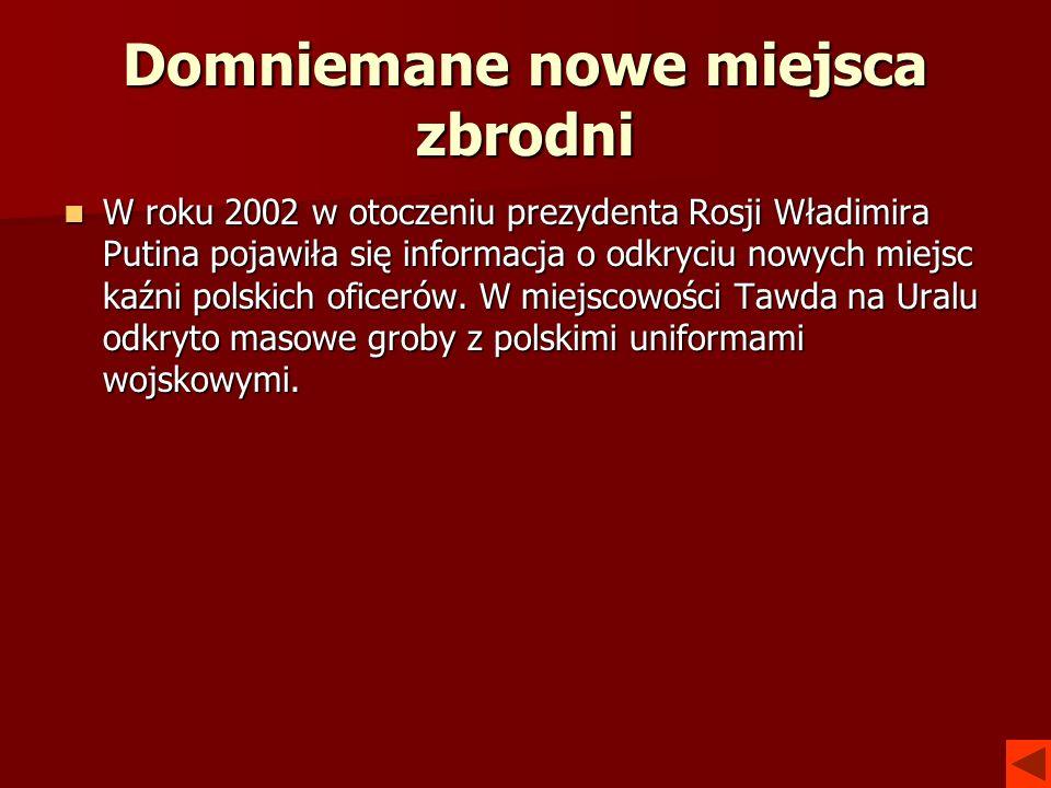 Domniemane nowe miejsca zbrodni W roku 2002 w otoczeniu prezydenta Rosji Władimira Putina pojawiła się informacja o odkryciu nowych miejsc kaźni polsk