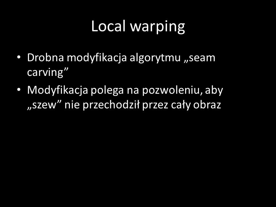 Local warping Drobna modyfikacja algorytmu seam carving Modyfikacja polega na pozwoleniu, aby szew nie przechodził przez cały obraz