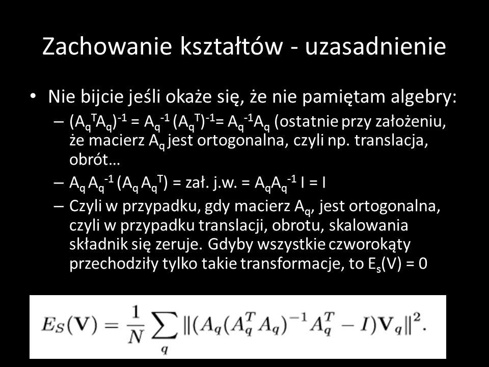 Zachowanie kształtów - uzasadnienie Nie bijcie jeśli okaże się, że nie pamiętam algebry: – (A q T A q ) -1 = A q -1 (A q T ) -1 = A q -1 A q (ostatnie przy założeniu, że macierz A q jest ortogonalna, czyli np.