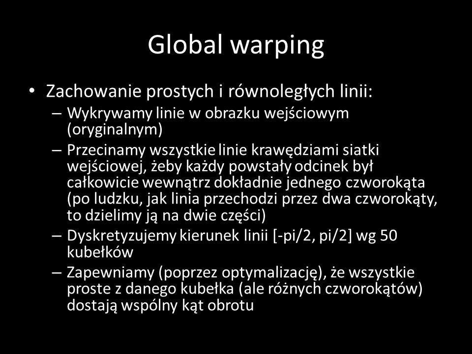Global warping Zachowanie prostych i równoległych linii: – Wykrywamy linie w obrazku wejściowym (oryginalnym) – Przecinamy wszystkie linie krawędziami siatki wejściowej, żeby każdy powstały odcinek był całkowicie wewnątrz dokładnie jednego czworokąta (po ludzku, jak linia przechodzi przez dwa czworokąty, to dzielimy ją na dwie części) – Dyskretyzujemy kierunek linii [-pi/2, pi/2] wg 50 kubełków – Zapewniamy (poprzez optymalizację), że wszystkie proste z danego kubełka (ale różnych czworokątów) dostają wspólny kąt obrotu