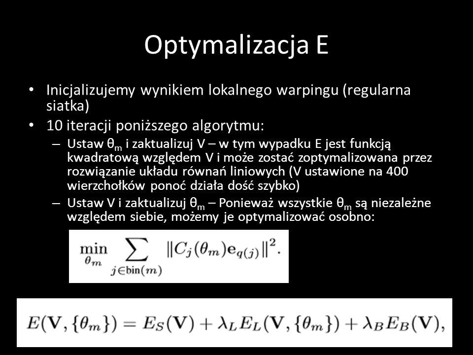 Optymalizacja E Inicjalizujemy wynikiem lokalnego warpingu (regularna siatka) 10 iteracji poniższego algorytmu: – Ustaw θ m i zaktualizuj V – w tym wypadku E jest funkcją kwadratową względem V i może zostać zoptymalizowana przez rozwiązanie układu równań liniowych (V ustawione na 400 wierzchołków ponoć działa dość szybko) – Ustaw V i zaktualizuj θ m – Ponieważ wszystkie θ m są niezależne względem siebie, możemy je optymalizować osobno:
