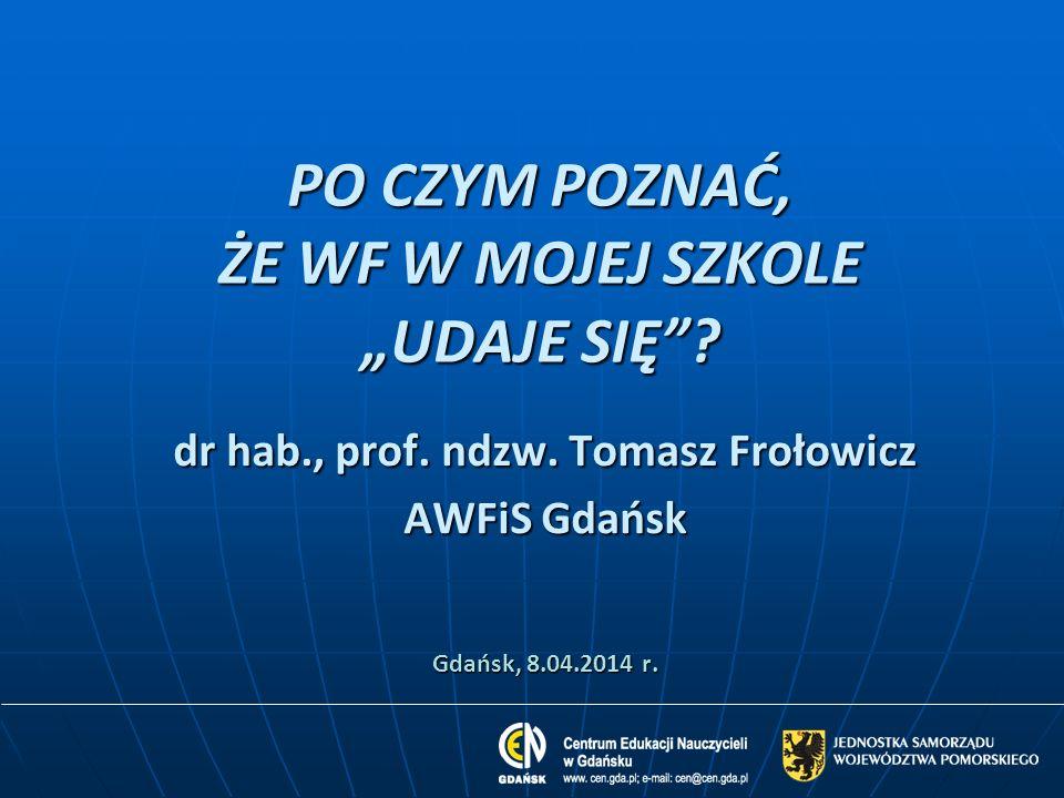 PO CZYM POZNAĆ, ŻE WF W MOJEJ SZKOLE UDAJE SIĘ? dr hab., prof. ndzw. Tomasz Frołowicz AWFiS Gdańsk Gdańsk, 8.04.2014 r.