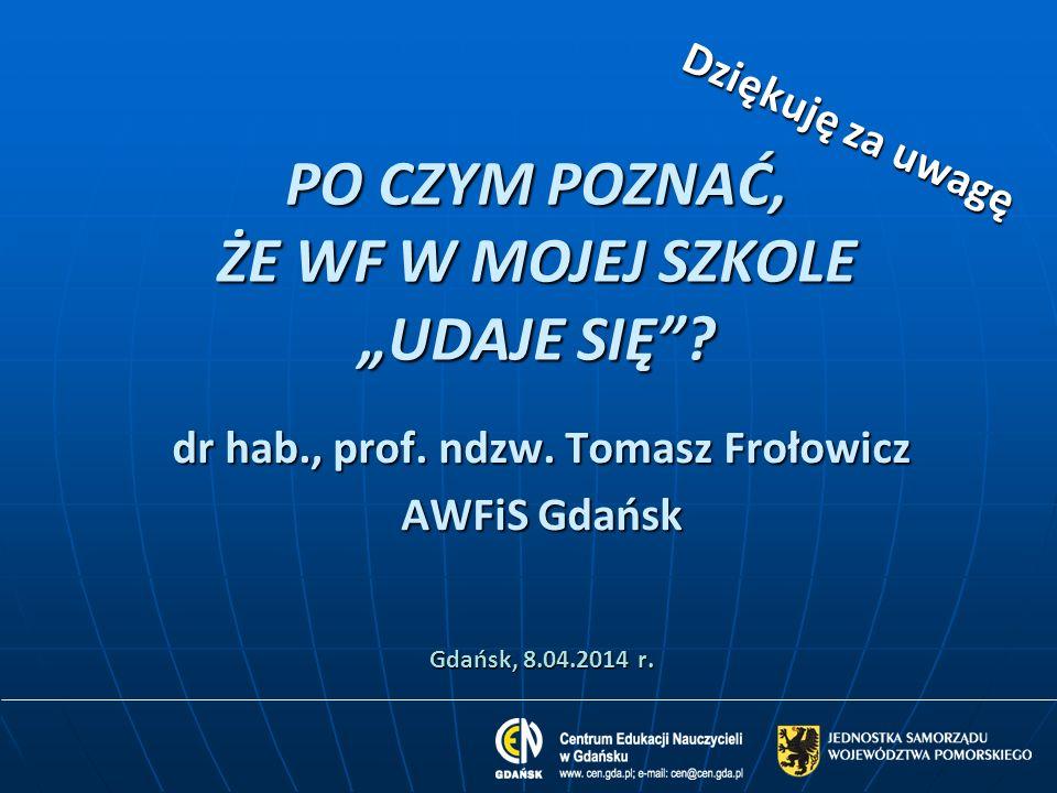 PO CZYM POZNAĆ, ŻE WF W MOJEJ SZKOLE UDAJE SIĘ? dr hab., prof. ndzw. Tomasz Frołowicz AWFiS Gdańsk Gdańsk, 8.04.2014 r. Dziękuję za uwagę