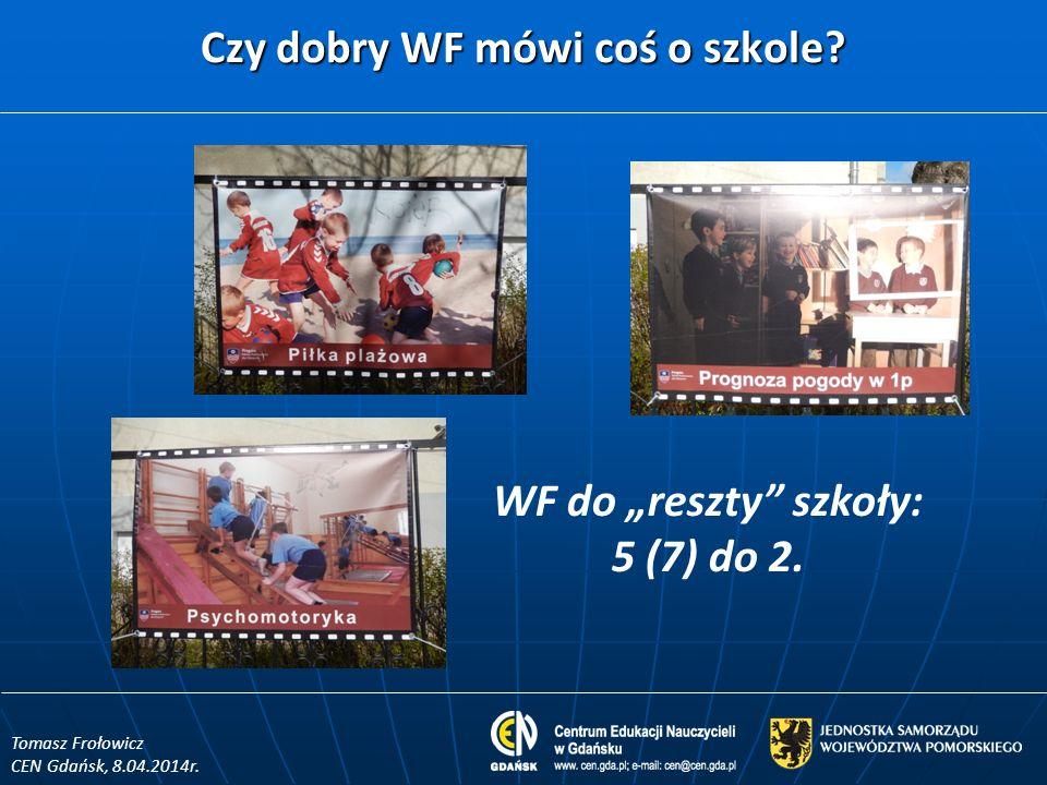 Czy dobry WF mówi coś o szkole? WF do reszty szkoły: 5 (7) do 2. Tomasz Frołowicz CEN Gdańsk, 8.04.2014r.