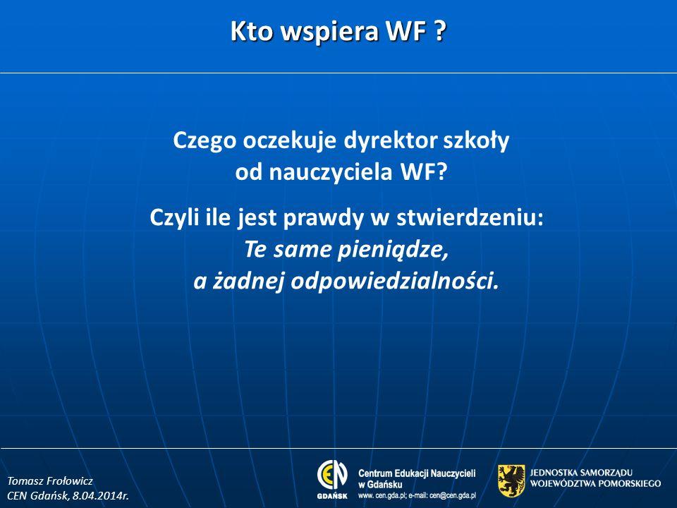 Kto wspiera WF ? Tomasz Frołowicz CEN Gdańsk, 8.04.2014r. Czego oczekuje dyrektor szkoły od nauczyciela WF? Czyli ile jest prawdy w stwierdzeniu: Te s
