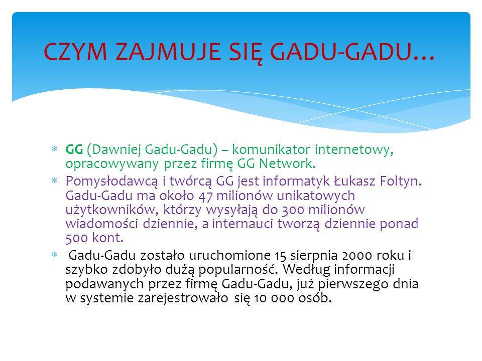 GG (Dawniej Gadu-Gadu) – komunikator internetowy, opracowywany przez firmę GG Network. Pomysłodawcą i twórcą GG jest informatyk Łukasz Foltyn. Gadu-Ga