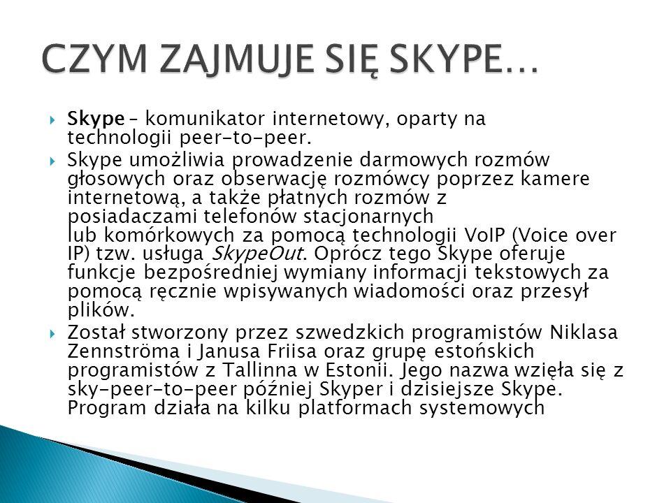 Skype – komunikator internetowy, oparty na technologii peer-to-peer. Skype umożliwia prowadzenie darmowych rozmów głosowych oraz obserwację rozmówcy p